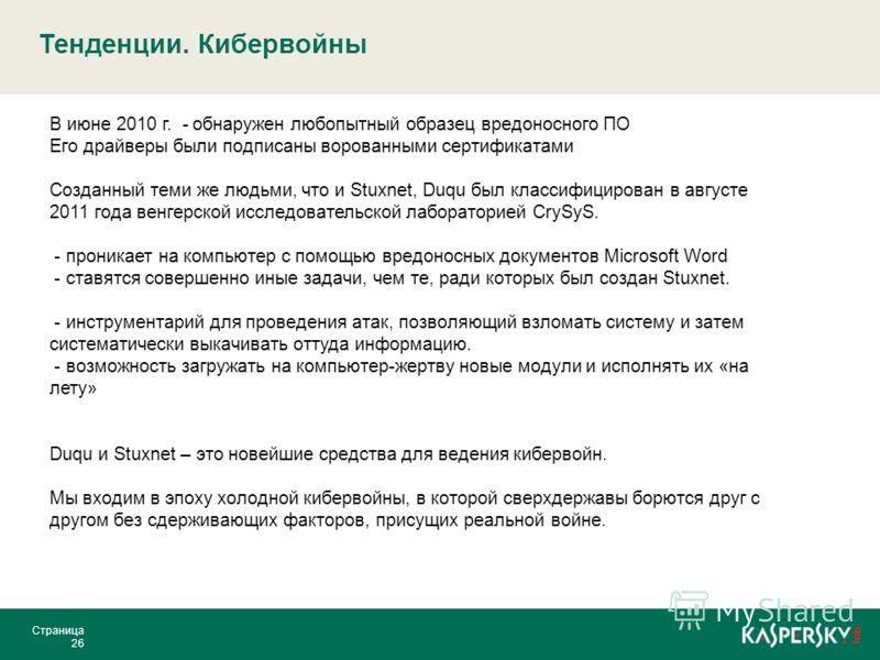 Тенденции. Кибервойны Страница 26 В июне 2010 г. - обнаружен любопытный образец вредоносного ПО Его драйверы были подписаны ворованными сертификатами Созданный теми же людьми, что и Stuxnet, Duqu был классифицирован в августе 2011 года венгерской исс