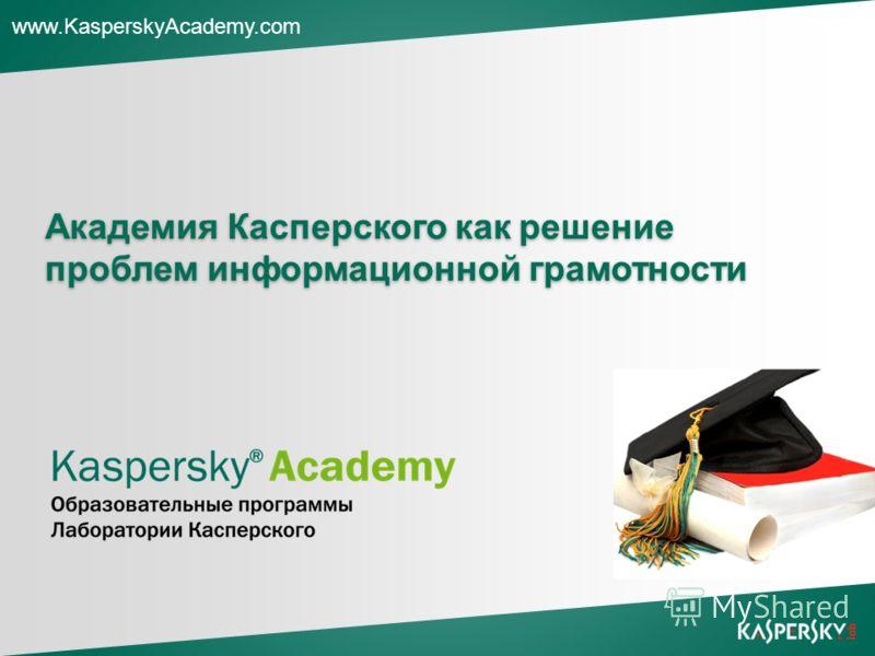 www.KasperskyAcademy.com Академия Касперского как решение проблем информационной грамотности