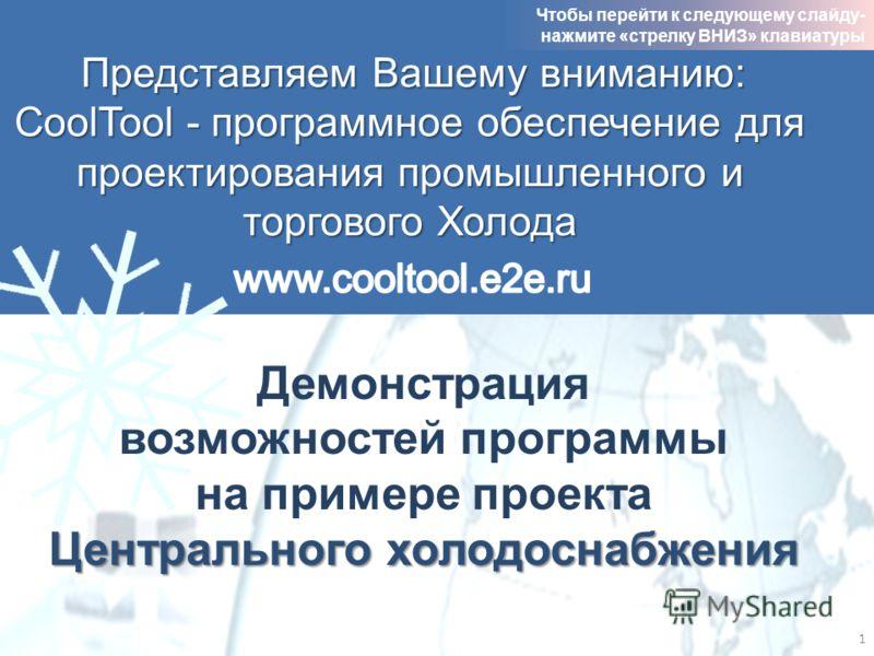 Представляем Вашему вниманию: CoolTool - программное обеспечение для проектирования промышленного и торгового Холода Центрального холодоснабжения Демонстрация возможностей программы на примере проекта Центрального холодоснабжения 1 Чтобы перейти к сл