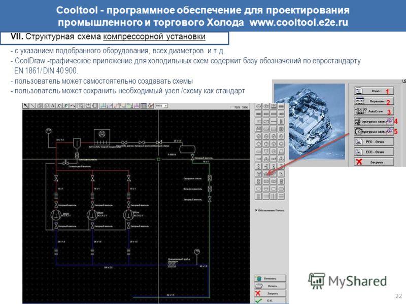 Cooltool - программное обеспечение для проектирования промышленного и торгового Холода www.cooltool.e2e.ru VII. Структурная схема компрессорной установки - с указанием подобранного оборудования, всех диаметров и т.д. - CoolDraw -графическое приложени
