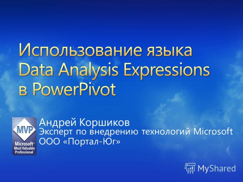 Андрей Коршиков Эксперт по внедрению технологий Microsoft ООО «Портал-Юг»