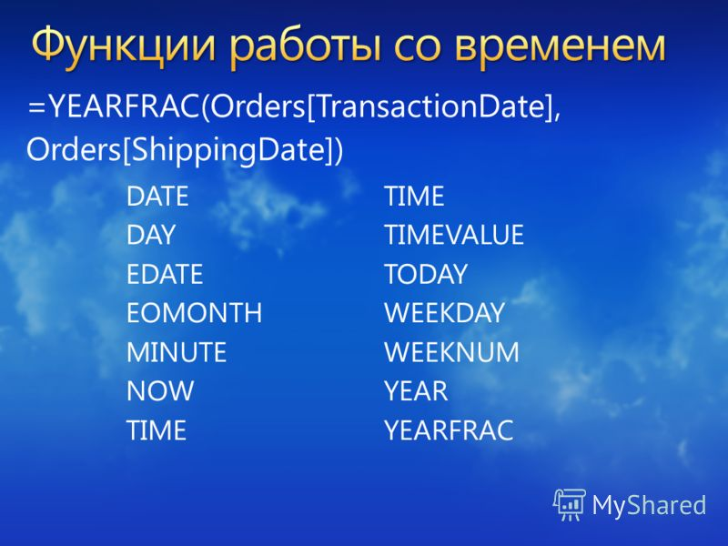 =YEARFRAC(Orders[TransactionDate], Orders[ShippingDate]) DATE DAY EDATE EOMONTH MINUTE NOW TIME TIMEVALUE TODAY WEEKDAY WEEKNUM YEAR YEARFRAC