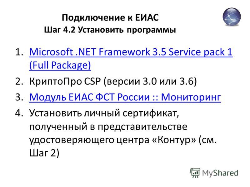 Подключение к ЕИАС Шаг 4.2 Установить программы 1.Microsoft.NET Framework 3.5 Service pack 1 (Full Package)Microsoft.NET Framework 3.5 Service pack 1 (Full Package) 2.КриптоПро CSP (версии 3.0 или 3.6) 3.Модуль ЕИАС ФСТ России :: МониторингМодуль ЕИА