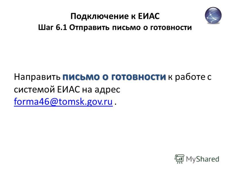 Подключение к ЕИАС Шаг 6.1 Отправить письмо о готовности письмо о готовности Направить письмо о готовности к работе с системой ЕИАС на адрес forma46@tomsk.gov.ru. forma46@tomsk.gov.ru