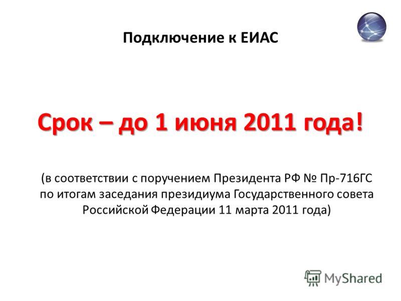 Подключение к ЕИАС Срок – до 1 июня 2011 года! (в соответствии с поручением Президента РФ Пр-716ГС по итогам заседания президиума Государственного совета Российской Федерации 11 марта 2011 года)