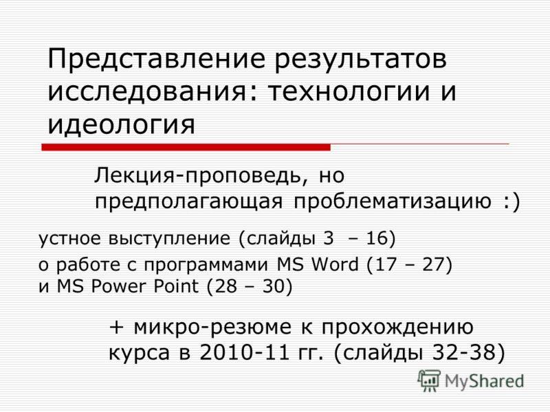 Представление результатов исследования: технологии и идеология устное выступление (слайды 3 – 16) о работе с программами MS Word (17 – 27) и MS Power Point (28 – 30) Лекция-проповедь, но предполагающая проблематизацию :) + микро-резюме к прохождению