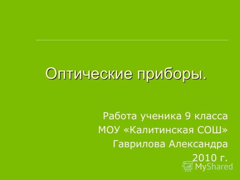 Оптические приборы. Работа ученика 9 класса МОУ «Калитинская СОШ» Гаврилова Александра 2010 г.