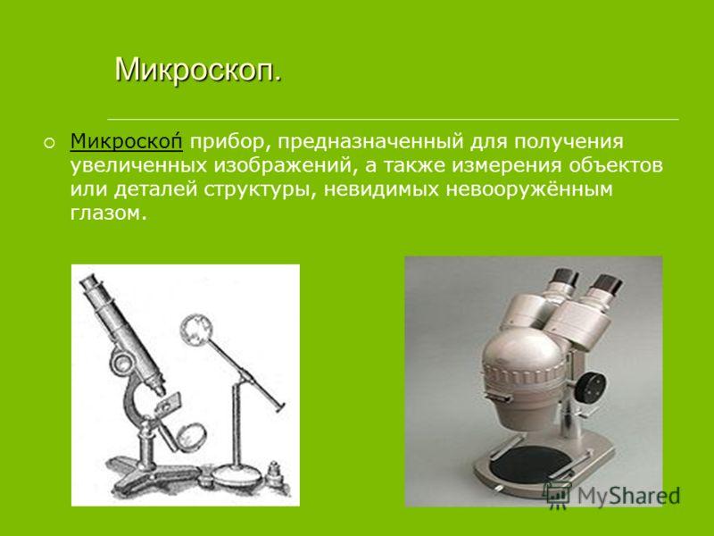 Микроскоп. Микроско́п прибор, предназначенный для получения увеличенных изображений, а также измерения объектов или деталей структуры, невидимых невооружённым глазом.