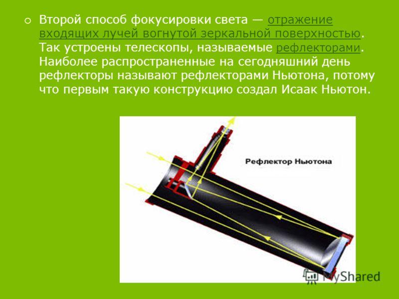 Второй способ фокусировки света отражение входящих лучей вогнутой зеркальной поверхностью. Так устроены телескопы, называемые рефлекторами. Наиболее распространенные на сегодняшний день рефлекторы называют рефлекторами Ньютона, потому что первым таку