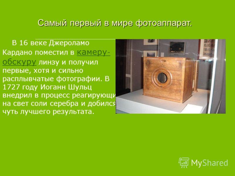 Самый первый в мире фотоаппарат. В 16 веке Джероламо Кардано поместил в камеру - обскуру линзу и получил первые, хотя и сильно расплывчатые фотографии. В 1727 году Иоганн Шульц внедрил в процесс реагирующие на свет соли серебра и добился чуть лучшего
