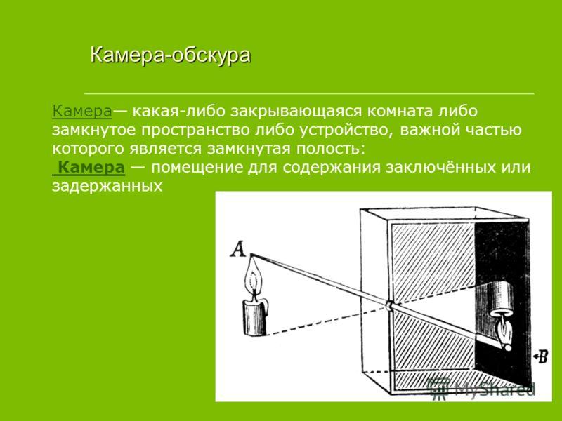 Камера какая-либо закрывающаяся комната либо замкнутое пространство либо устройство, важной частью которого является замкнутая полость: Камера помещение для содержания заключённых или задержанных Камера-обскура