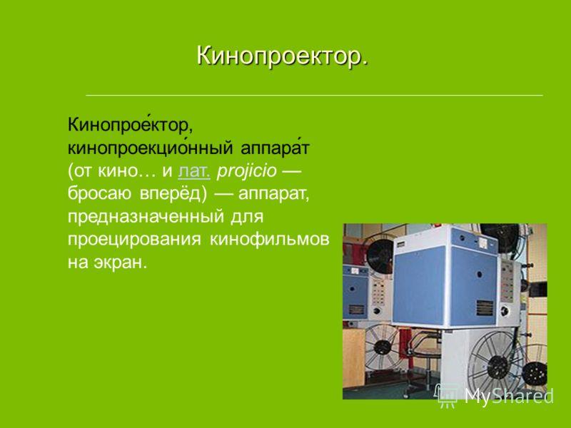 Кинопроектор. Кинопроектор. Кинопрое́ктор, кинопроекцио́нный аппара́т (от кино… и лат. projicio бросаю вперёд) аппарат, предназначенный для проецирования кинофильмов на экран.лат.