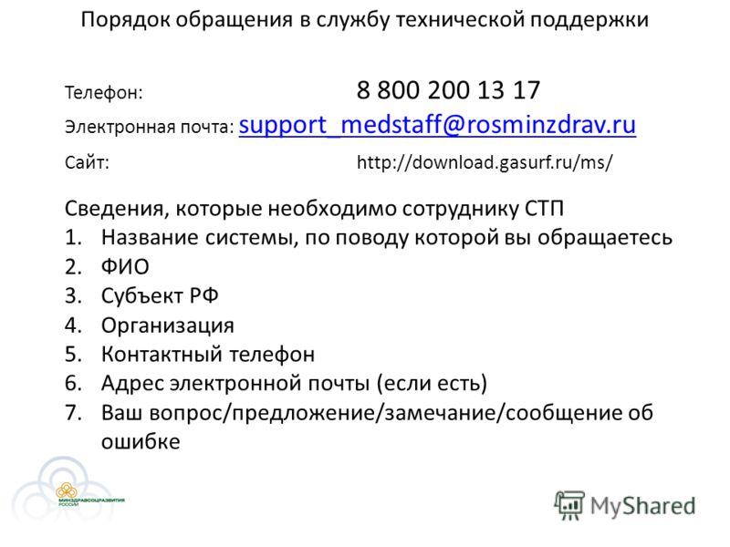Порядок обращения в службу технической поддержки Телефон: 8 800 200 13 17 Электронная почта: support_medstaff@rosminzdrav.ru support_medstaff@rosminzdrav.ru Сайт:http://download.gasurf.ru/ms/ Сведения, которые необходимо сотруднику СТП 1.Название сис