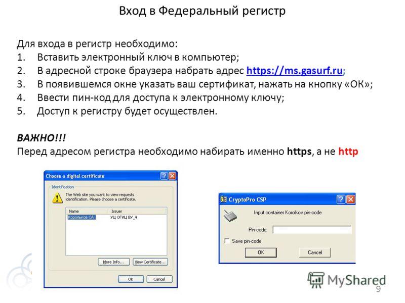 Вход в Федеральный регистр 9 Для входа в регистр необходимо: 1.Вставить электронный ключ в компьютер; 2.В адресной строке браузера набрать адрес https://ms.gasurf.ru;https://ms.gasurf.ru 3.В появившемся окне указать ваш сертификат, нажать на кнопку «