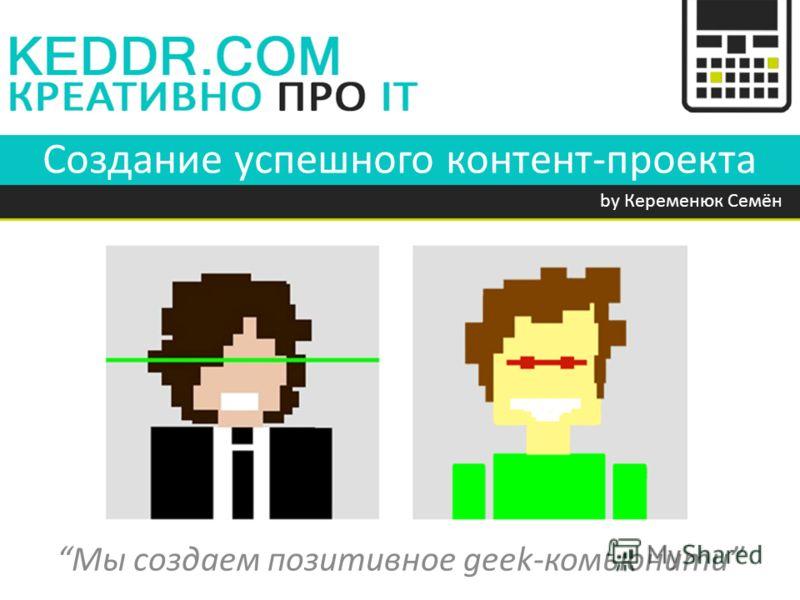 Создание успешного контент-проекта by Кеременюк Семён Мы создаем позитивное geek-комьюнити