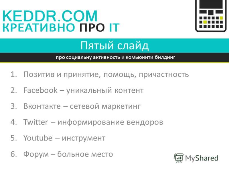 Пятый слайд 1.Позитив и принятие, помощь, причастность 2.Facebook – уникальный контент 3.Вконтакте – сетевой маркетинг 4.Twitter – информирование вендоров 5.Youtube – инструмент 6.Форум – больное место про социальну активность и комьюнити билдинг