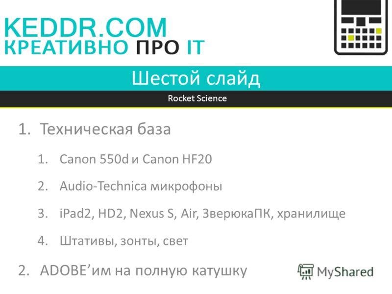 Шестой слайд 1.Техническая база 1.Canon 550d и Canon HF20 2.Audio-Technica микрофоны 3.iPad2, HD2, Nexus S, Air, ЗверюкаПК, хранилище 4.Штативы, зонты, свет 2.ADOBEим на полную катушку Rocket Science