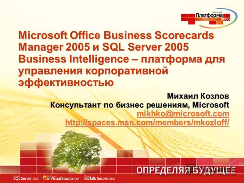 Microsoft Office Business Scorecards Manager 2005 и SQL Server 2005 Business Intelligence – платформа для управления корпоративной эффективностью Михаил Козлов Консультант по бизнес решениям, Microsoft mikhko@microsoft.com http://spaces.msn.com/membe