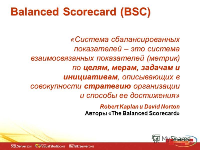 Balanced Scorecard (BSC) «Система сбалансированных показателей – это система взаимосвязанных показателей (метрик) по целям, мерам, задачам и инициативам, описывающих в совокупности стратегию организации и способы ее достижения» Robert Kaplan и David