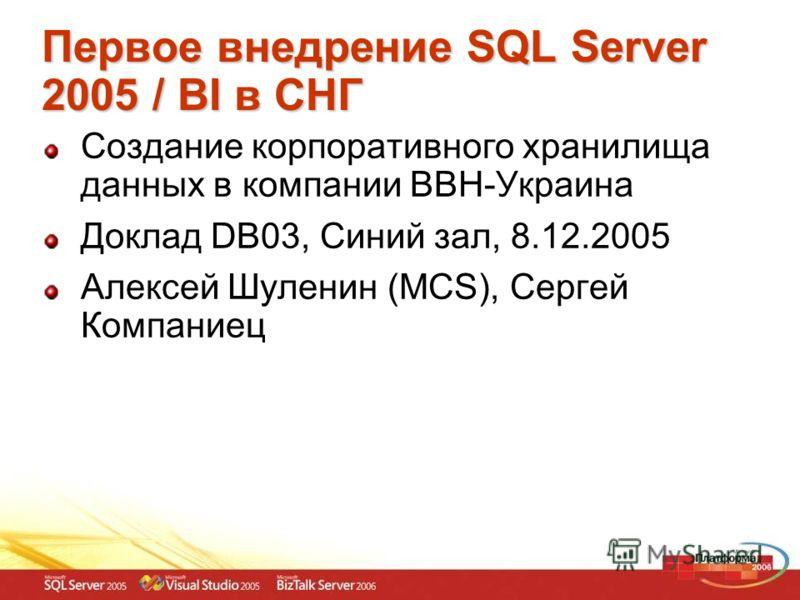 Первое внедрение SQL Server 2005 / BI в СНГ Создание корпоративного хранилища данных в компании BBH-Украина Доклад DB03, Синий зал, 8.12.2005 Алексей Шуленин (MCS), Сергей Компаниец