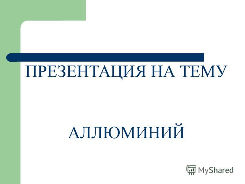 ПРЕЗЕНТАЦИЯ НА ТЕМУ АЛЛЮМИНИЙ