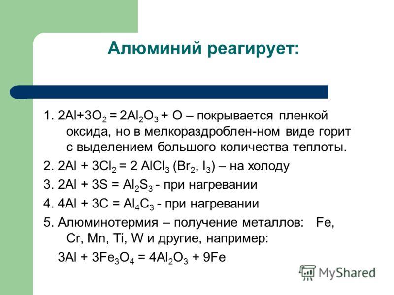 Алюминий реагирует: 1. 2Al+3O 2 = 2Al 2 O 3 + O – покрывается пленкой оксида, но в мелкораздроблен-ном виде горит с выделением большого количества теплоты. 2. 2Al + 3Cl 2 = 2 AlCl 3 (Br 2, I 3 ) – на холоду 3. 2Al + 3S = Al 2 S 3 - при нагревании 4.