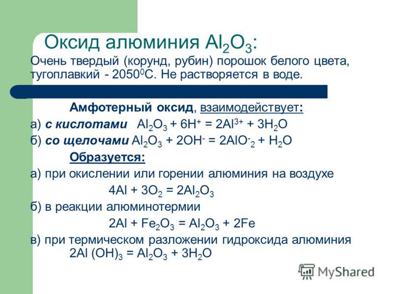 Оксид алюминия Al 2 О 3 : Очень твердый (корунд, рубин) порошок белого цвета, тугоплавкий - 2050 0 С. Не растворяется в воде. Амфотерный оксид, взаимодействует: а) с кислотами Al 2 O 3 + 6H + = 2Al 3+ + 3H 2 O б) со щелочами Al 2 O 3 + 2OH - = 2AlO -