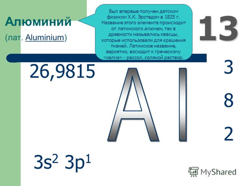 13 Алюминий (лат. Aluminium)Aluminium 382382 26,9815 3s 2 3p 1 Был впервые получен датским физиком Х.К. Эрстедом в 1825 г. Название этого элемента происходит от латинского алюмен, так в древности назывались квасцы, которые использовали для крашения т