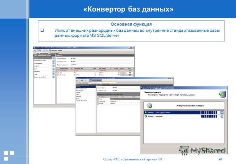 Обзор ИАС «Семантический архив» 3.020 «Конвертор баз данных» 20 Основная функция Импорт внешних разнородных баз данных во внутренние стандартизованные базы данных.формата MS SQL Server