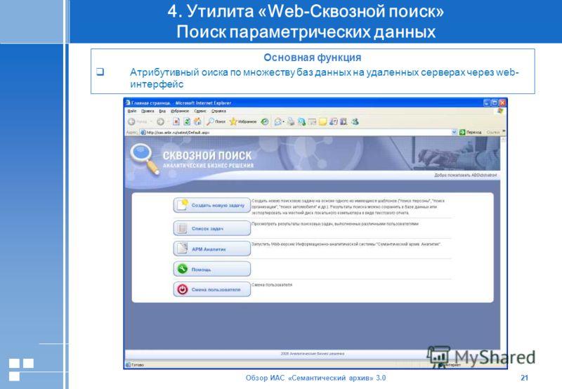 Обзор ИАС «Семантический архив» 3.021 4. Утилита «Web-Сквозной поиск» Поиск параметрических данных 21 Основная функция Атрибутивный оиска по множеству баз данных на удаленных серверах через web- интерфейс