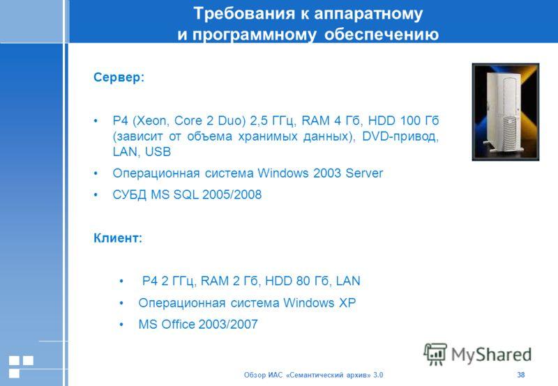Обзор ИАС «Семантический архив» 3.038 Требования к аппаратному и программному обеспечению 38 Сервер: Р4 (Xeon, Core 2 Duo) 2,5 ГГц, RAM 4 Гб, HDD 100 Гб (зависит от объема хранимых данных), DVD-привод, LAN, USB Операционная система Windows 2003 Serve
