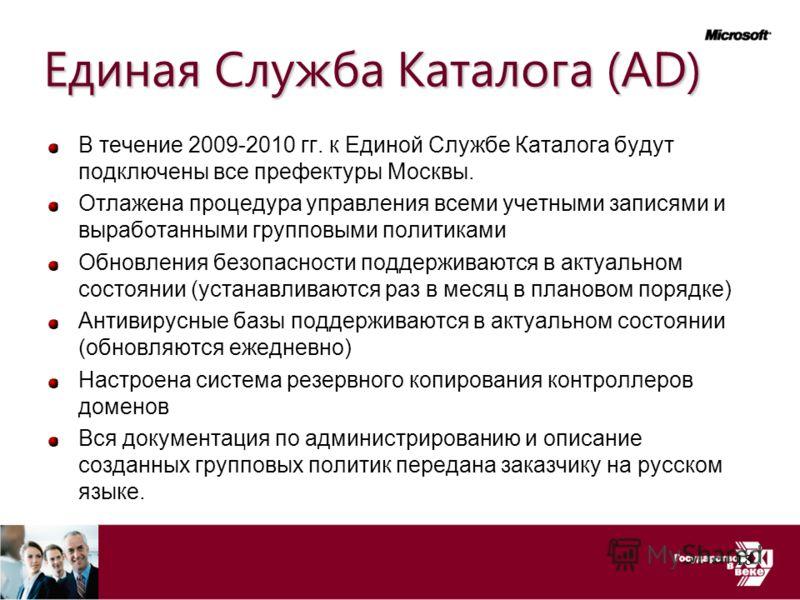 Единая Служба Каталога (AD) В течение 2009-2010 гг. к Единой Службе Каталога будут подключены все префектуры Москвы. Отлажена процедура управления всеми учетными записями и выработанными групповыми политиками Обновления безопасности поддерживаются в