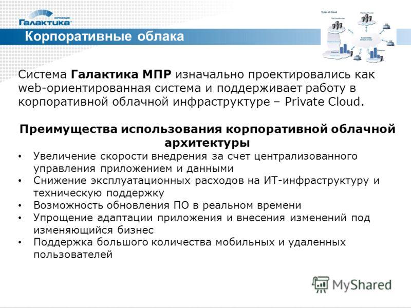 Корпоративные облака Система Галактика МПР изначально проектировались как web-ориентированная система и поддерживает работу в корпоративной облачной инфраструктуре – Private Cloud. Преимущества использования корпоративной облачной архитектуры Увеличе