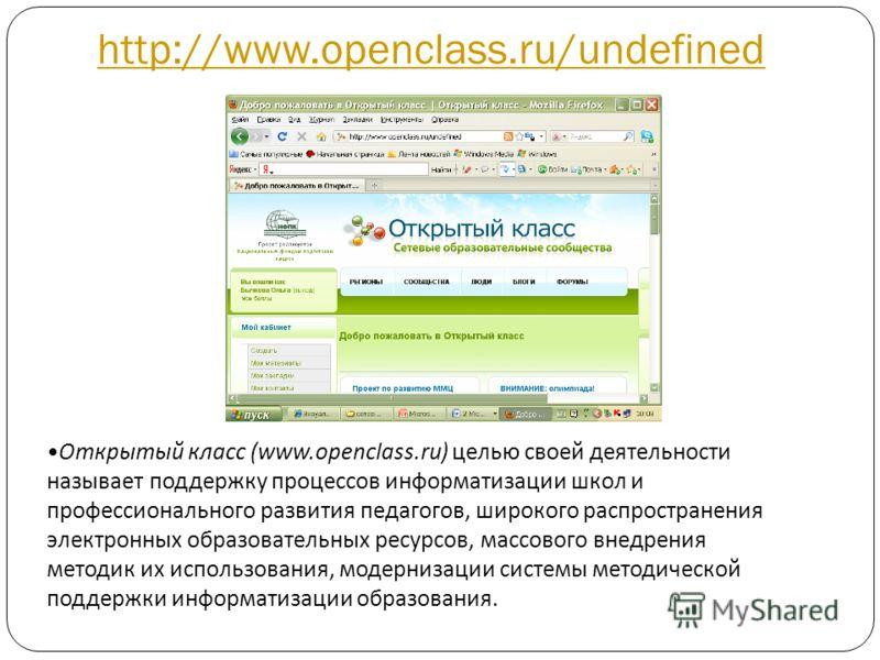 http://www.openclass.ru/undefined Открытый класс (www.openclass.ru) целью своей деятельности называет поддержку процессов информатизации школ и профессионального развития педагогов, широкого распространения электронных образовательных ресурсов, массо