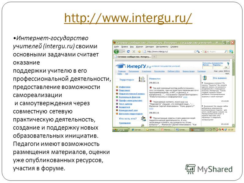 http://www.intergu.ru/ Интернет-государство учителей (intergu.ru) своими основными задачами считает оказание поддержки учителю в его профессиональной деятельности, предоставление возможности самореализации и самоутверждения через совместную сетевую п