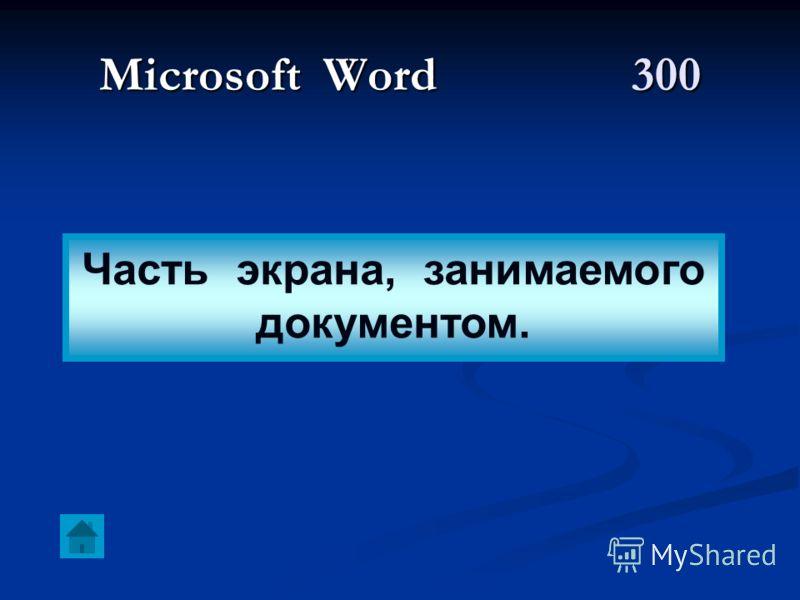 Microsoft Word 300 Часть экрана, занимаемого документом.
