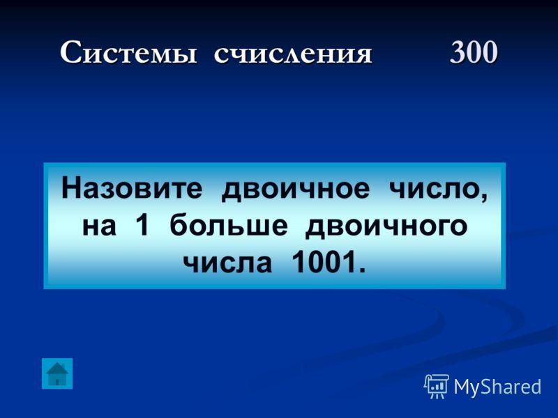 Системы счисления300 Назовите двоичное число, на 1 больше двоичного числа 1001.