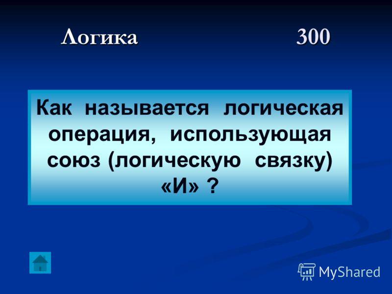 Логика 300 Как называется логическая операция, использующая союз (логическую связку) «И» ?