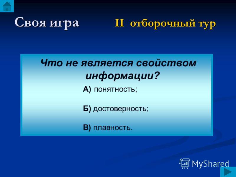 Своя игра II отборочный тур Что не является свойством информации? А) понятность; Б) достоверность; В) плавность.