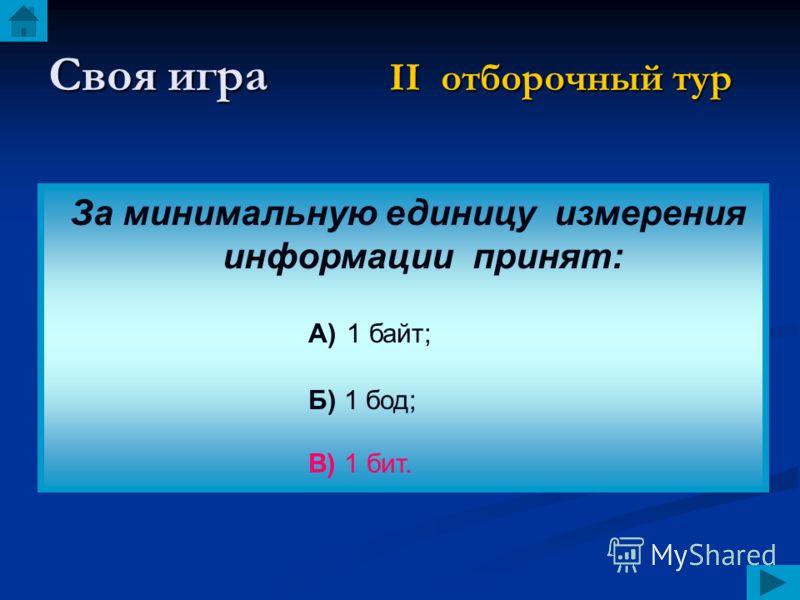 Своя игра II отборочный тур За минимальную единицу измерения информации принят: А) 1 байт; Б) 1 бод; В) 1 бит.