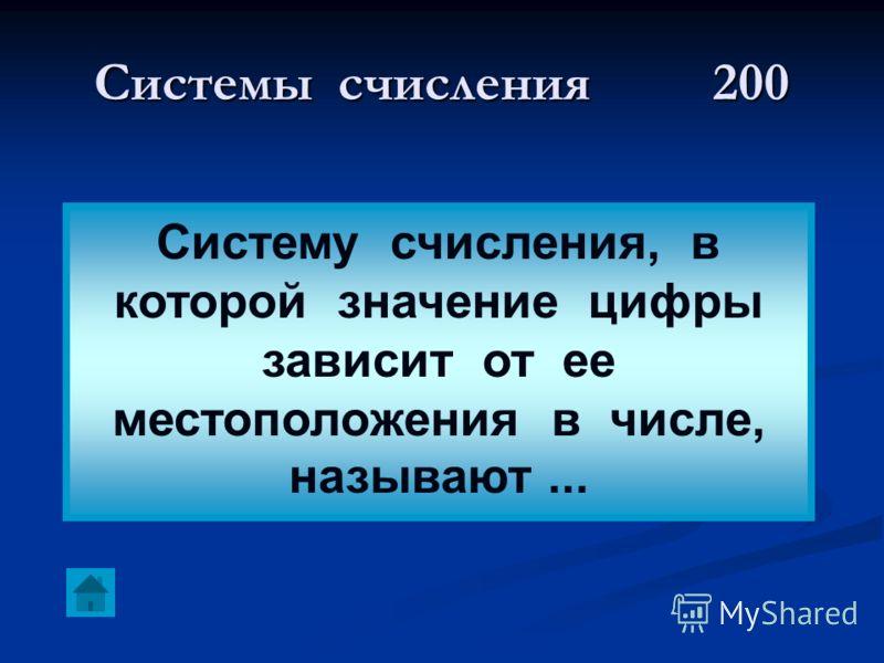 Системы счисления200 Систему счисления, в которой значение цифры зависит от ее местоположения в числе, называют...
