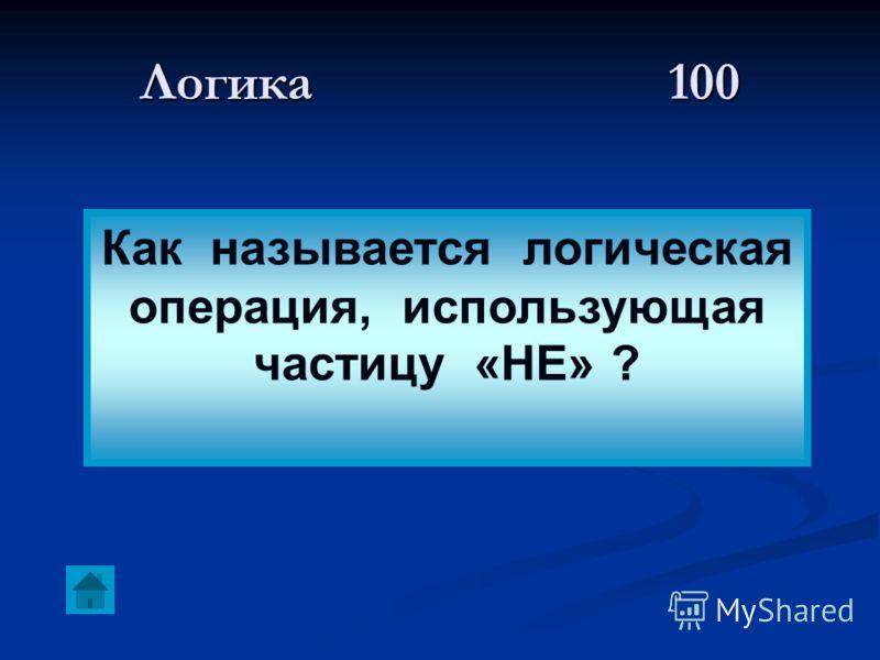Логика 100 Как называется логическая операция, использующая частицу «НЕ» ?