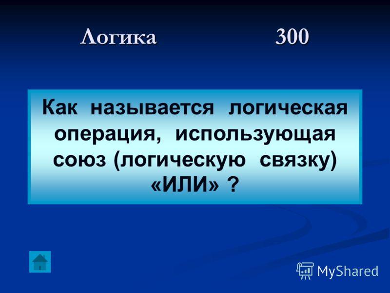 Логика 300 Как называется логическая операция, использующая союз (логическую связку) «ИЛИ» ?