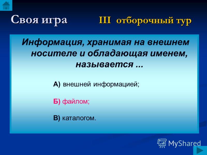 Своя игра III отборочный тур Информация, хранимая на внешнем носителе и обладающая именем, называется... А) внешней информацией; Б) файлом; В) каталогом.