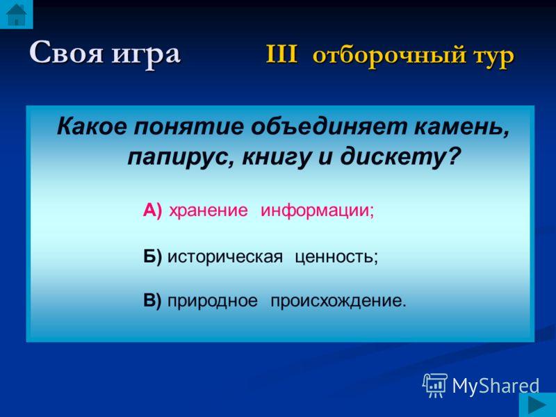Своя игра III отборочный тур Какое понятие объединяет камень, папирус, книгу и дискету? А) хранение информации; Б) историческая ценность; В) природное происхождение.