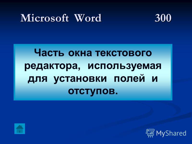 Microsoft Word300 Часть окна текстового редактора, используемая для установки полей и отступов.
