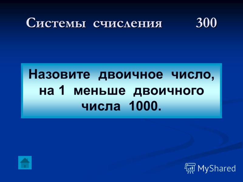 Системы счисления300 Назовите двоичное число, на 1 меньше двоичного числа 1000.