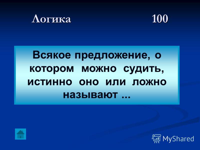 Логика 100 Всякое предложение, о котором можно судить, истинно оно или ложно называют...