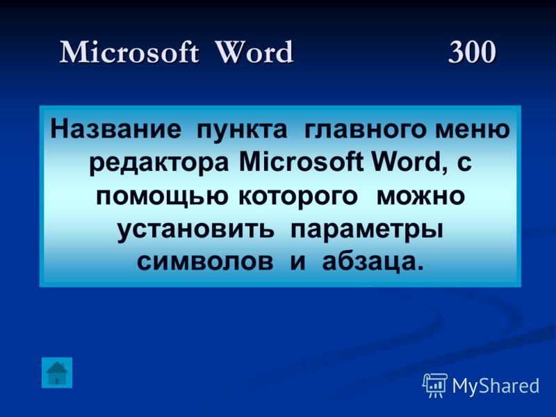 Microsoft Word300 Название пункта главного меню редактора Microsoft Word, с помощью которого можно установить параметры символов и абзаца.