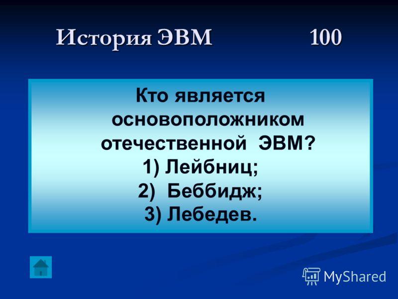 История ЭВМ 100 Кто является основоположником отечественной ЭВМ? 1) Лейбниц; 2) Беббидж; 3) Лебедев.
